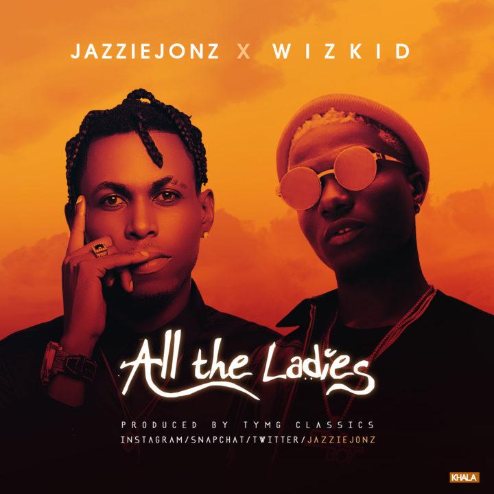 Jazzie Jonz ft. Wizkid – All the Ladies
