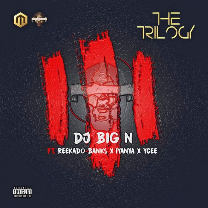 DJ Big N - The Trilogy ft. Reekado Banks, Iyanya & Ycee