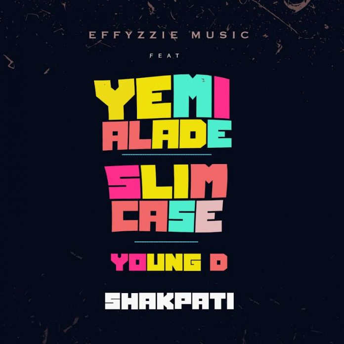 Effyzzie Music - Shakpati Ft. Yemi Alade, Slim Case & Young D