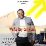 Felix Akara – We No Dey Carry Last [New Video]