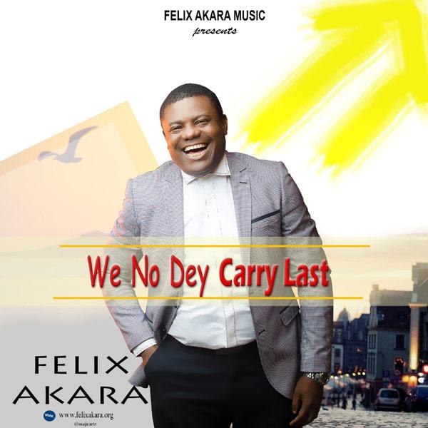 Felix Akara - We No Dey Carry Last