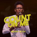 Moses Bliss – Count On Me | @itz_Mosesbliss [New Song]