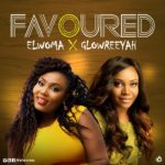 ELWOMA + GLOWREEYAH BRAIMAH – FAVORED | @Elwoma @Glowreeyah [New Song]