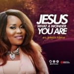 Grace Forlu – Jesus What A Wonder You Are | @Beliymusic [New Song+ Video]