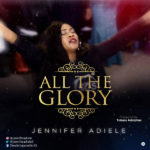 Jennifer Adiele – All The Glory | @jenniferadiele5 [New Song]