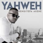 Dengiyefa Akene – Yahweh [New Song]