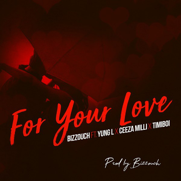 Bizzouch ft. Yung L, Ceeza Milli & Timiboi - For Your Love