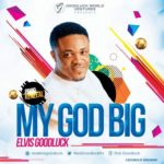 Elvis Goodluck – My God Big [New Song]
