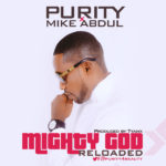 Purity – Mighty God [Reloaded] Ft. Mike Abdul [New Song]