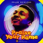 Frank Edwards – Praise Your Name [New Song]