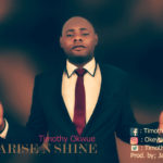 Timothy Okwue – Arise and Shine [New Song]