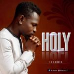 IK Louis – Holy [New Song] | @ik_louis27