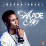 Joshua Israel – Alade Ogo [New Song + Video] | @joshuaisraelpf