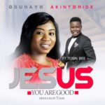 Odunayo Akintomide – Jesus You Are Good ft. Tosin Bee [New Song] | @oduntomidemusic