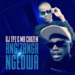 DJ Tpz & Mr Chozen – Ang'zanga Ngedwa [New Song]