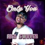 Rico Swavey – Only You [New Song]