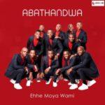Abathandwa – Ehhe Moya Wami [New Song]