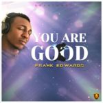 Franks Edwards – You Are Good [New Song]