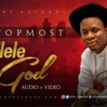 Topmost – Elele God [New Song+Video] | @its_topmost