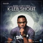 K-Leb Shout – Baba I Dey Hail [New Song] | @k_klebshout