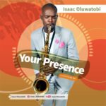 Isaac Oluwatobi – Your Presence [New Song] | @isaac_oluwatobii