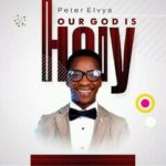Peter Elvys – Our God is Holy [New Song] | @elvy_am
