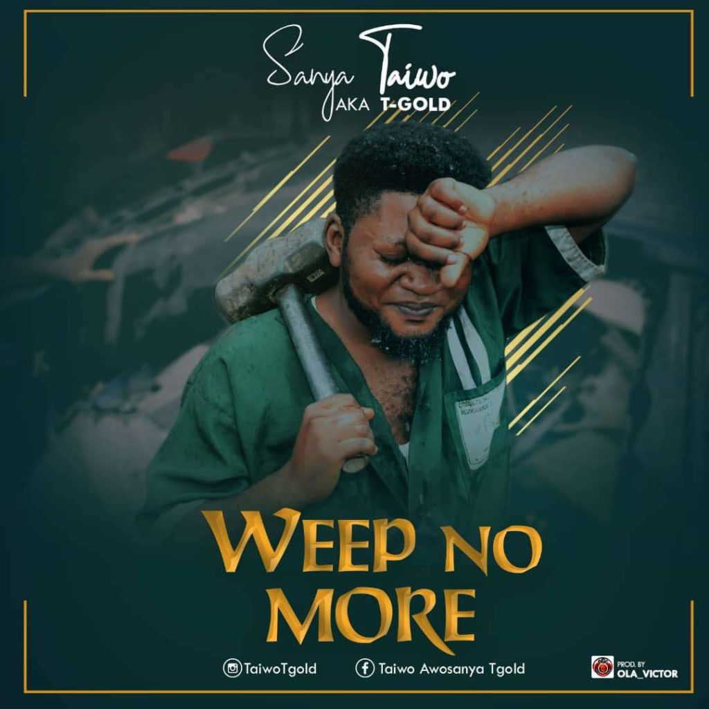Sanya Taiwo (T-Gold) - Weep No More