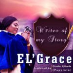 El'Grace – Writer of My Story [New Song] | @elgracemusic