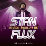 StanFlux – Where Would I Be [New Song] | @iamstanflux