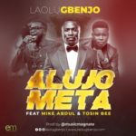Laolu Gbenjo – ALUJO META (Remix) ft. Mike Abdul X Tosin Bee [New Song]