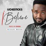 Uche Sticks – I Believe [New Song] | @uche_sticks