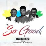 I-Fee Sound – So Good ft. Manus Akpanke & Steve Willis [New Song] | @officialifee @manuzmx @stevewilliz
