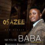 Osazee – Na You Be Baba [New Song] | @officialosazee