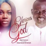 Elijah Oyelade – Glorious God (Remix) ft. Glowreeyah Braimah [Audio]