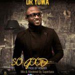 Dr Yuwa – So Good [Song] | @dr_yuwa