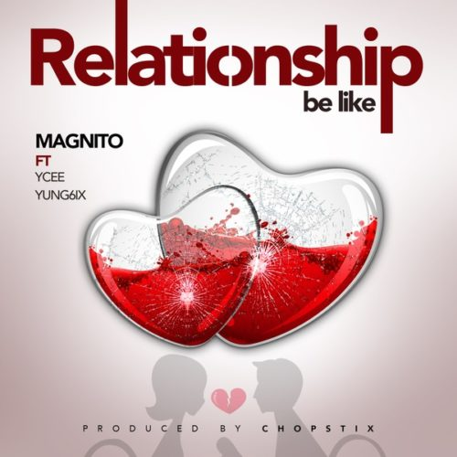 [Music] Magnito - Relationship Be Like ft. YCee & Yung6ix