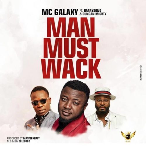 MC Galaxy - Man Must Wack ft. Harrysong & Duncan Mighty [New Song]