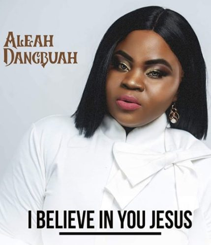 DOWNLOAD Aleah Dangbuah - 'I Believe In You Jesus' MP3