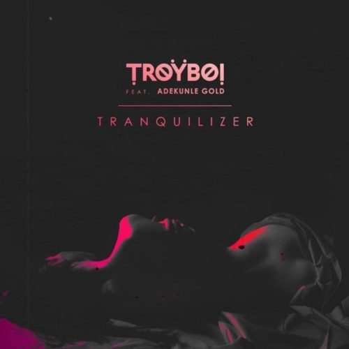 download TroyBoi - Tranquilizer ft. Adekunle Gold